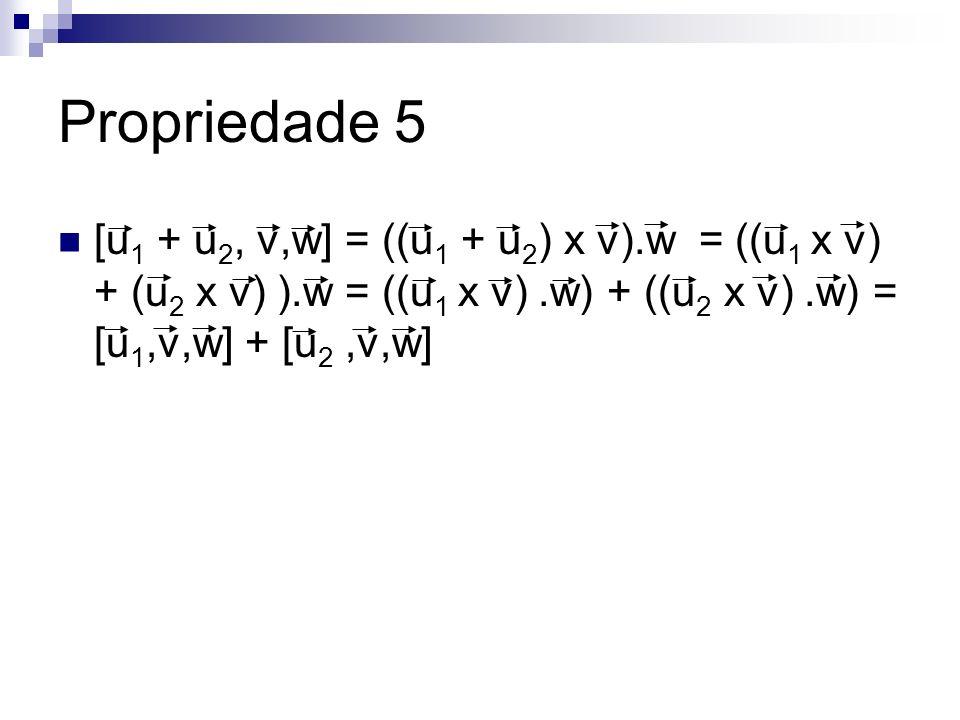 Propriedade 5 [u1 + u2, v,w] = ((u1 + u2) x v).w = ((u1 x v) + (u2 x v) ).w = ((u1 x v) .w) + ((u2 x v) .w) = [u1,v,w] + [u2 ,v,w]